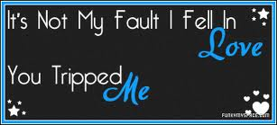 Its Not My Fault I Fell In Love you Tripped Me