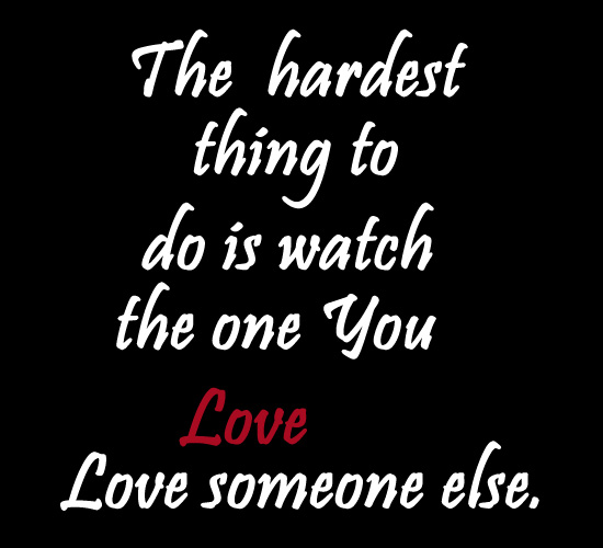 The Hardest thing to do is Watch the one you love Someone Else