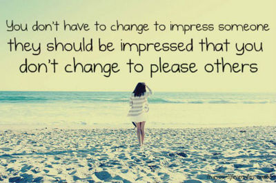 You Dont have to Change to Impress Someone they Should be Impressed that you Dont change to Please Others
